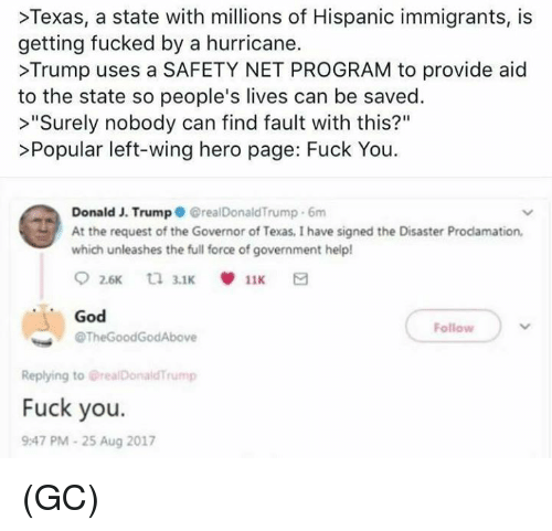 """Winge: >Texas, a state with millions of Hispanic immigrants, is  getting fucked by a hurricane.  >Trump uses a SAFETY NET PROGRAM to provide aid  to the state so people's lives can be saved.  >""""Surely nobody can find fault with this?""""  >Popular left-wing hero page: Fuck You  Donald J. Trump GrealDonaldTrump 6m  At the request of the Governor of Texas, I have signed the Disaster Prodamation,  which unleashes the full force of government help!  God  @TheGoodGodAbove  Follow  Replying to @realDonaldTrump  Fuck you.  9:47 PM-25 Aug 2017 (GC)"""