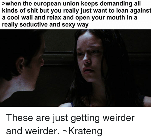 Superior Swiss: >when the european union keeps demanding all  kinds of shit but you really just want to lean against  a cool wall and relax and open your mouth in a  really seductive and sexy way These are just getting weirder and weirder. ~Krateng