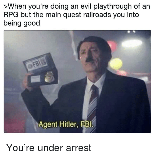 rpg: >When you're doing an evil playthrough of an  RPG but the main quest railroads you into  being good  Agent Hitler, FBI You're under arrest