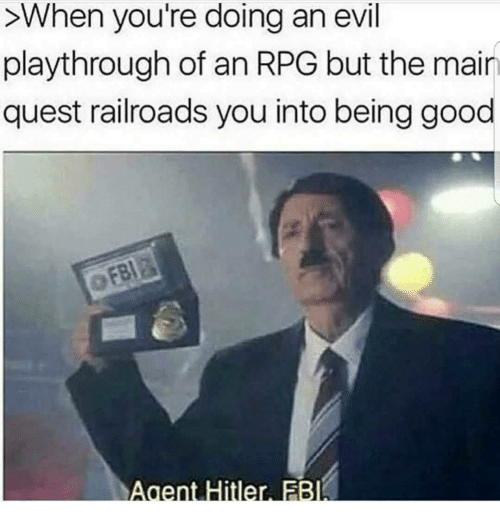 rpg: >When you're doing an evil  playthrough of an RPG but the mair  quest railroads you into being good  Agent Hitler FB