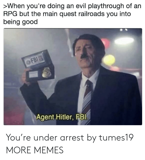 rpg: >When you're doing an evil playthrough of an  RPG but the main quest railroads you into  being good  Agent Hitler, FBI You're under arrest by tumes19 MORE MEMES