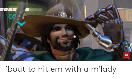 mlady: `bout to hit em with a m'lady