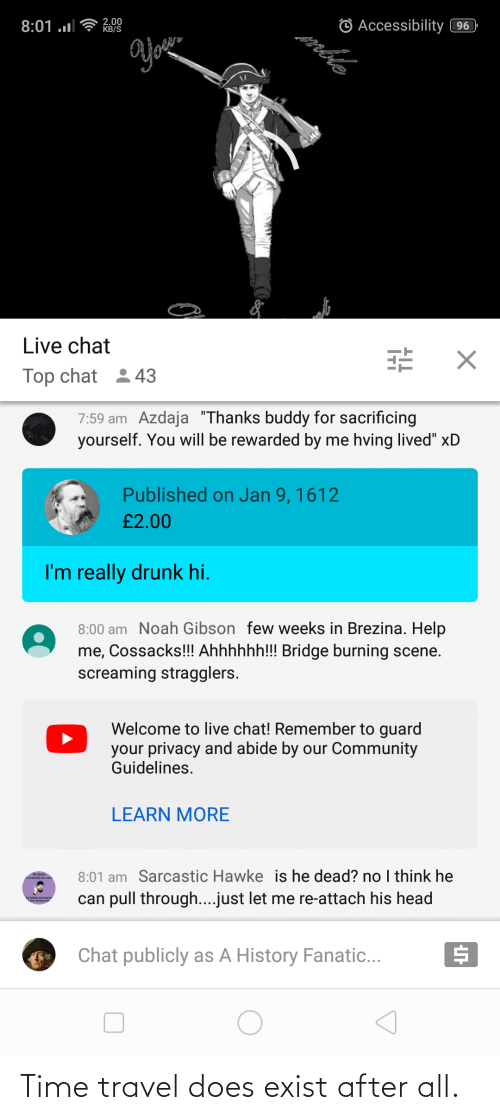 "Thanks Buddy: © Accessibility 96  Anble  2.00  KB/S  8:01 ..l  Live chat  Top chat 243  7:59 am Azdaja ""Thanks buddy for sacrificing  yourself. You will be rewarded by me hving lived"" xD  Published on Jan 9, 1612  £2.00  I'm really drunk hi.  8:00 am Noah Gibson few weeks in Brezina. Help  me, Cossacks!!! Ahhhhhh!!! Bridge burning scene.  screaming stragglers.  Welcome to live chat! Remember to guard  your privacy and abide by our Community  Guidelines.  LEARN MORE  8:01 am Sarcastic Hawke is he dead? no think he  Aprotaty be ea  can pull through...just let me re-attach his head  y baing sercast  Chat publicly as A History Fanatic... Time travel does exist after all."