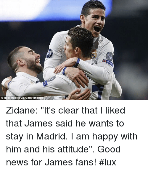 "Memes, News, and Good: © Real Madridvia Getty Imag Zidane: ""It's clear that I liked that James said he wants to stay in Madrid. I am happy with him and his attitude"". Good news for James fans! #lux"