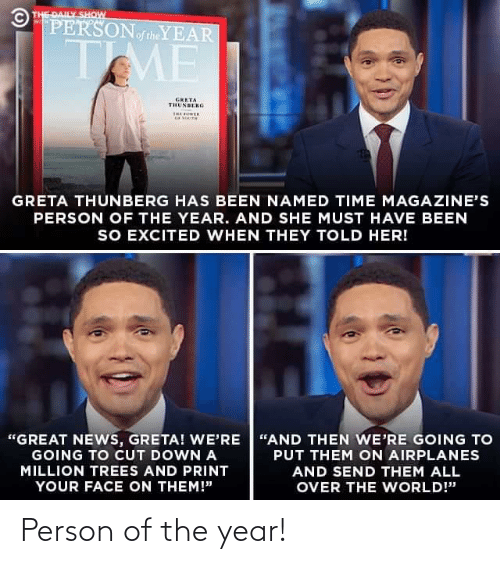 """daily show: © THE DAILY SHOW  PERSONoftheYEAR  WITH  TME  GRETA  THUNBERG  THE OER  GRETA THUNBERG HAS BEEN NAMED TIME MAGAZINE'S  PERSON OF THE YEAR. AND SHE MUST HAVE BEEN  SO EXCITED WHEN THEY TOLD HER!  """"GREAT NEWS, GRETA! WE'RE """"AND THEN WE'RE GOING TO  GOING TO CUT DOWN A  PUT THEM ON AIRPLANES  MILLION TREES AND PRINT  AND SEND THEM ALL  YOUR FACE ON THEM!""""  OVER THE WORLD!"""" Person of the year!"""