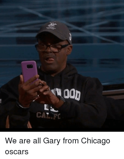Chicago, Memes, and 🤖: «uOOD  C We are all Gary from Chicago oscars