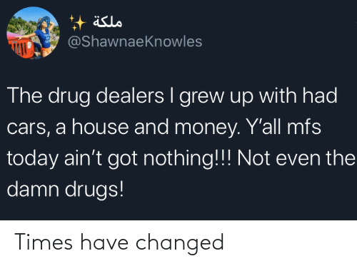 cars: äslo  @ShawnaeKnowles  The drug dealers I grew up with had  cars, a house and money. Y'all mfs  today ain't got nothing!!! Not even the  damn drugs! Times have changed