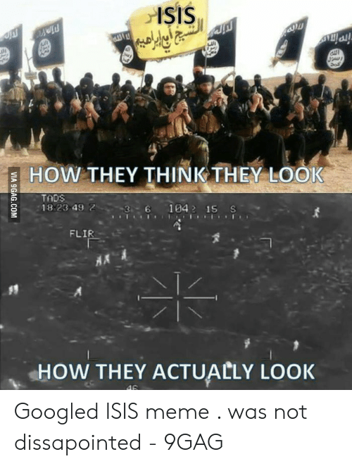 Isis Meme: şIS  ايه  Pin  SPALD  HOW THEY THINK THEY LOOK  TADS  36 1042 15 S  18 23 49 2  FLIR  HOW THEY ACTUALLY LOOK  46  VIA 9GAG.COM Googled ISIS meme . was not dissapointed - 9GAG