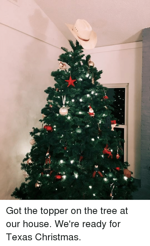 Ÿ˜': ˇ  y. Got the topper on the tree at our house. We're ready for Texas Christmas.