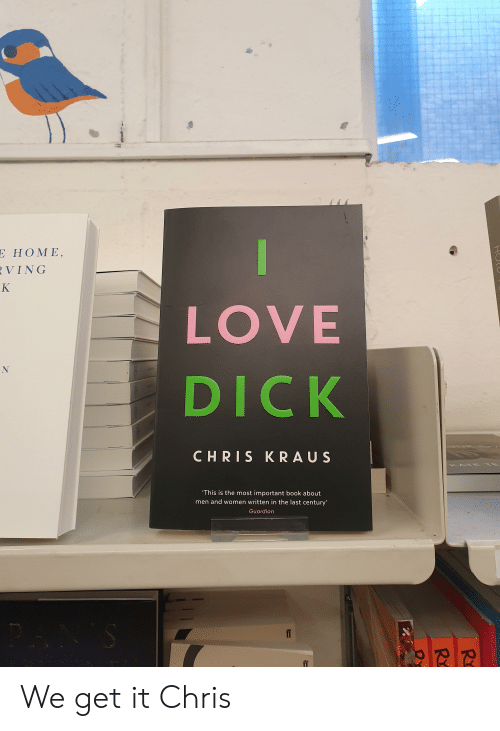 K Love: Ε HOMΕ,  VING  K  LOVE  DICK  CHRIS KRAUS  ATE TE  K  'This is the most important book about  men and women written in the last century'  Guardian  HULU  CGLAD We get it Chris
