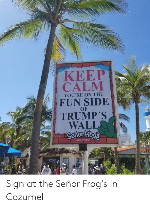 Trumps Wall: ΚΕΕΡ  CALM  YOU'RE ON THE  FUN SIDE  OF  TRUMP'S  WALL  Sertor-Fiog's  FUN,FOODECLOTHES  STAMNESS Sign at the Señor Frog's in Cozumel