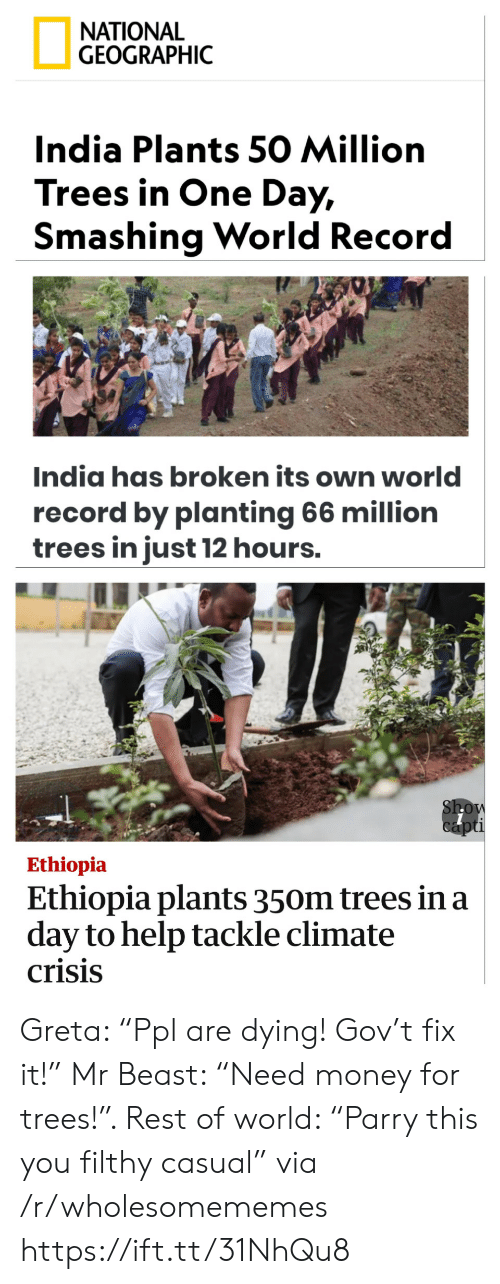 "ethiopia: ΝATIONAL  GEOGRAPHIC  India Plants 50 Million  Trees in One Day,  Smashing World Record  India has broken its own world  record by planting 66 million  trees in just 12 hours.  Show  capti  Ethiopia  Ethiopia plants 350m trees in a  day to help tackle climate  crisis Greta: ""Ppl are dying! Gov't fix it!"" Mr Beast: ""Need money for trees!"". Rest of world: ""Parry this you filthy casual"" via /r/wholesomememes https://ift.tt/31NhQu8"
