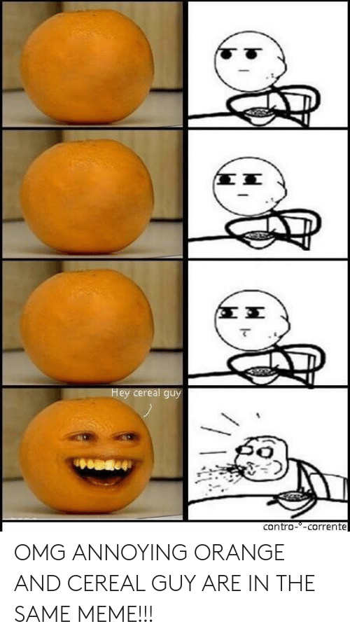 cereal guy: (ΣΣ  Hey cereal guy  contro--corrente OMG ANNOYING ORANGE AND CEREAL GUY ARE IN THE SAME MEME!!!