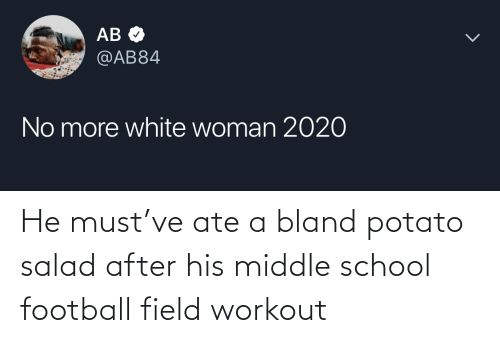 potato salad: АВ Ф  @AB84  No more white woman 2020 He must've ate a bland potato salad after his middle school football field workout
