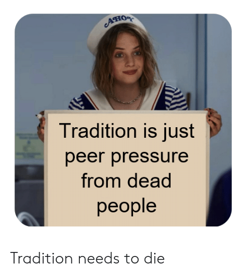 peer: Ано  Tradition is just  peer pressure  from dead  реople Tradition needs to die