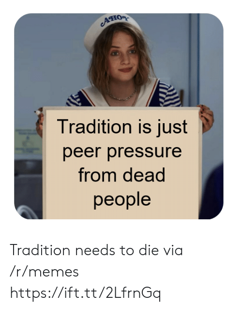 peer: Ано  Tradition is just  peer pressure  from dead  реople Tradition needs to die via /r/memes https://ift.tt/2LfrnGq