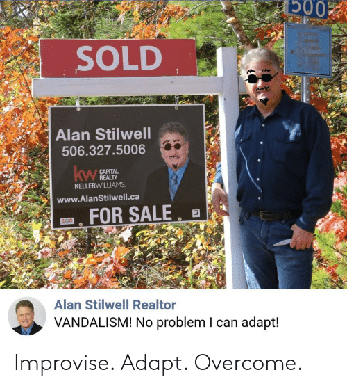 alan: Б003  SOLD  Alan Stilwell  506.327.5006  САРITAL  REALTY  KELLERWILLIAMS  kw  www.AlanStilwell.ca  FOR SALE  Alan Stilwell Realtor  VANDALISM! No problem I can adapt! Improvise. Adapt. Overcome.
