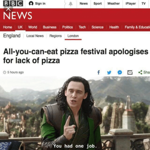 Festival: ВВС  Sign in  News  Sport Weather iPlayer TV  NEWS  Home UK World Business Politics Tech Science Health Family& Educati  England Local News Regions London  All-you-can-eat pizza festival apologises  for lack of pizza  Sha  O5 hours ago  You had one job.