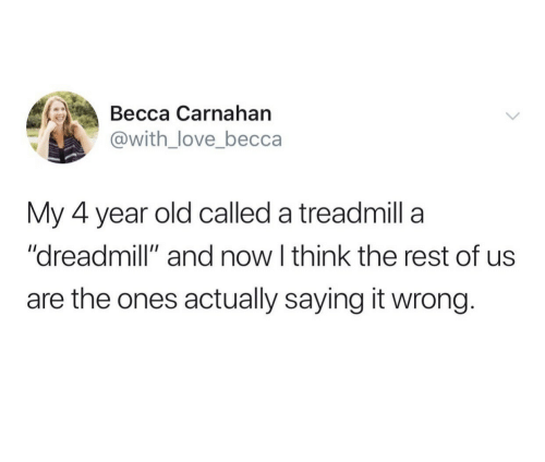 """Treadmill: Весса Сarnahan  @with_love_becca  My 4 year old called a treadmill a  """"dreadmill"""" and now I think the rest of us  are the ones actually saying it wrong."""