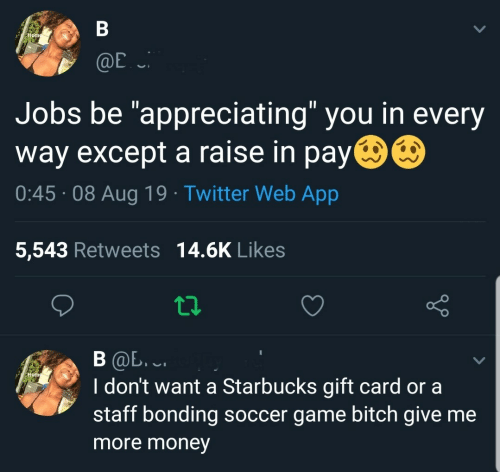 "Starbucks: В  Home  @E  Jobs be ""appreciating"" you in every  way except a raise in pay  0:45 08 Aug 19 Twitter Web App  5,543 Retweets 14.6K Likes  В Ф. .  I don't want a Starbucks gift card or a  staff bonding soccer game bitch give me  Hom  more money"