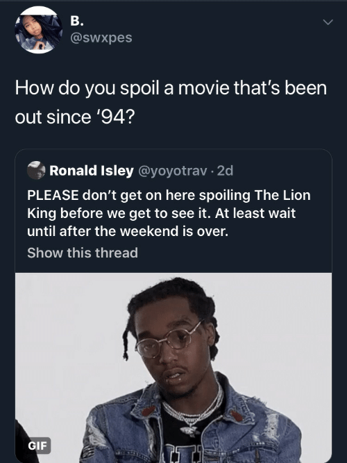 The Weekend: В.  @swxpes  How do you spoil a movie that's been  out since '94?  Ronald Isley @yoyotrav 2d  PLEASE don't get on here spoiling The Lion  ing before we get to see it. At least wait  until after the weekend is over.  Show this thread  GIF