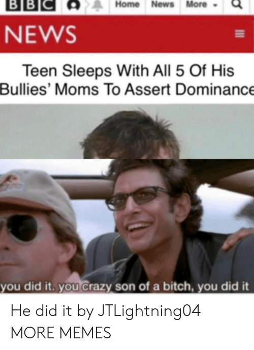 You Crazy: ВBІС  BB  Home News More  NEWS  Teen Sleeps With All 5 Of His  Bullies' Moms To Assert Dominance  you did it. you Crazy son of a bitch, you did it He did it by JTLightning04 MORE MEMES