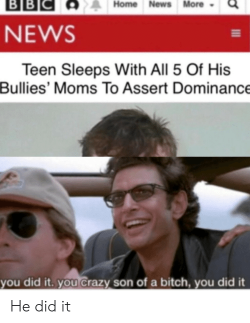 You Crazy: ВBІС  BB  Home News More  NEWS  Teen Sleeps With All 5 Of His  Bullies' Moms To Assert Dominance  you did it. you Crazy son of a bitch, you did it He did it