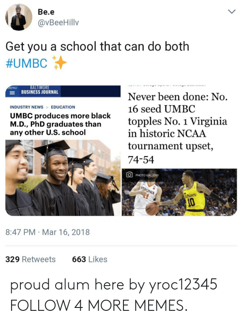 ncaa tournament: Вe.е  @VBeeHillv  Get  you a school that can do both  #UMBC  BALTIMORE  BUSINESS JOURNAL  MENU  Never been done: No.  16 seed UMBC  INDUSTRY NEWS EDUCATION  UMBC produces more black  M.D., PhD graduates than  any other U.S. school  topples No. 1 Virginia  in historic NCAA  tournament upset,  74-54  PHOTO GALLERY  VIDGINIA  etricvers  10  8:47 PM Mar 16, 2018  663 Likes  329 Retweets proud alum here by yroc12345 FOLLOW 4 MORE MEMES.