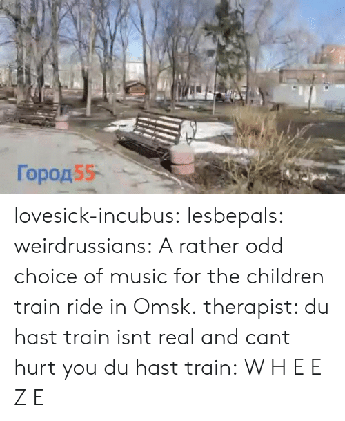 train ride: Город55- lovesick-incubus:  lesbepals:   weirdrussians:  A rather odd choice of music for the children train ride in Omsk.    therapist: du hast train isnt real and cant hurt you du hast train:    W H E E Z E