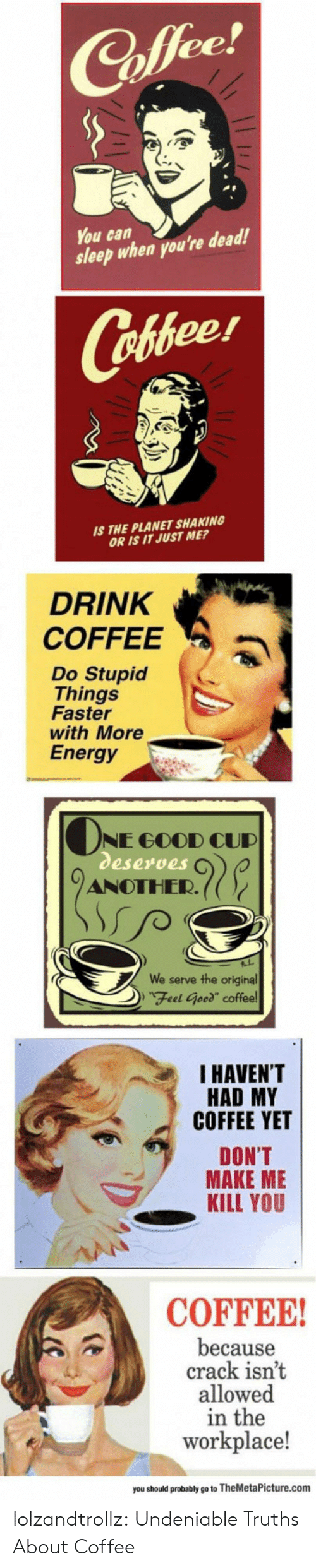 """cud: ее  You can  sleep when you're dead!  Cofeer  S THE PLANET SHAKING  OR IS IT JUST ME?  DRINK  COFFEEa  Do Stupid  Things  Faster  with More  Energy  NE GOOD CUD  eserves  ANOTHER.((  serve the original  DFeel Geed"""" coffee  We  I HAVEN'T  HAD MY  COFFEE YET  DON'T  MAKE ME  KILL YOU  COFFEE  because  crack isnt  allowed  in the  workplace!  you should probably go to TheMetaPicture.com lolzandtrollz:  Undeniable Truths About Coffee"""