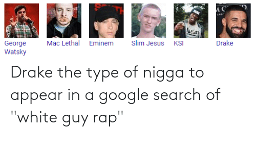 "Slim Jesus: ИС  LANT  lace  Drake  KSI  Slim Jesus  Eminem  Mac Lethal  George  Watsky Drake the type of nigga to appear in a google search of ""white guy rap"""