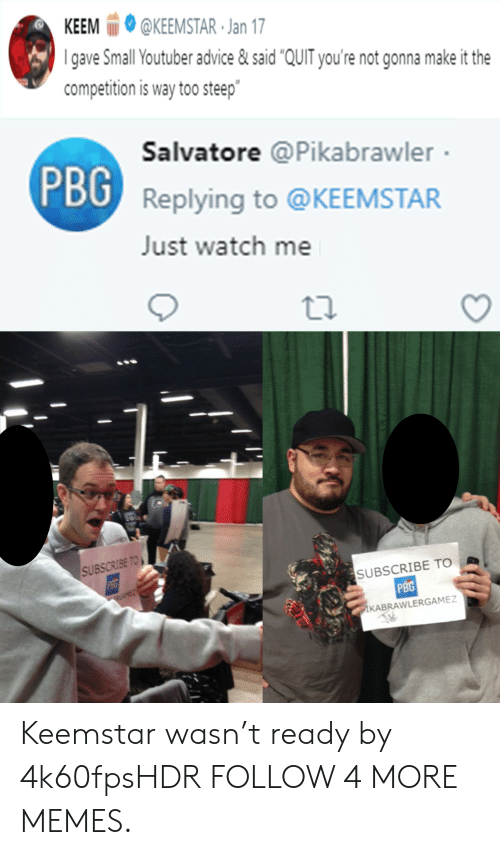 """keemstar: КЕЕM  @KEEMSTAR Jan 17  gave Small Youtuber advice&said """"QUIT you're not gonna make it the  competition is way too steep""""  Salvatore @Pikabrawler  PBG  Replying to @KEEMSTAR  Just watch me  SUBSCRIBE TO  PSG  SUBSCRIBE TO  PBG  PIKABRAWLERGAMEZ Keemstar wasn't ready by 4k60fpsHDR FOLLOW 4 MORE MEMES."""