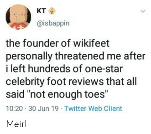 """toes: кто  @isbappin  the founder of wikifeet  personally threatened me after  i left hundreds of one-star  celebrity foot reviews that all  said """"not enough toes""""  10:20 30 Jun 19 Twitter Web Client Meirl"""
