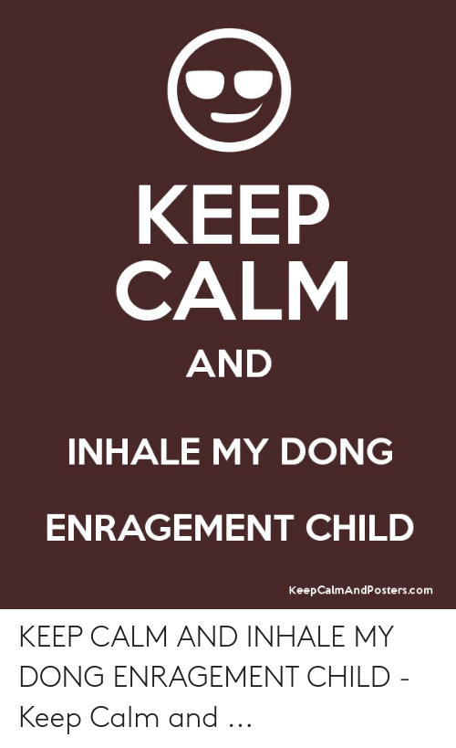 Inhale My Dong Enragement Child: КEЕP  CALM  AND  INHALE MY DONG  ENRAGEMENT CHILD  Keep CalmAndPosters.com KEEP CALM AND INHALE MY DONG ENRAGEMENT CHILD - Keep Calm and ...