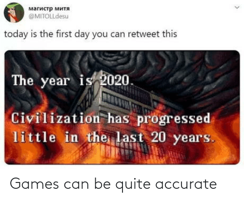 20 Years: магистр митя  @MITOLLdesu  today is the first day you can retweet this  The year is 2020.  Civilization has progressed  little in the last 20 years. Games can be quite accurate