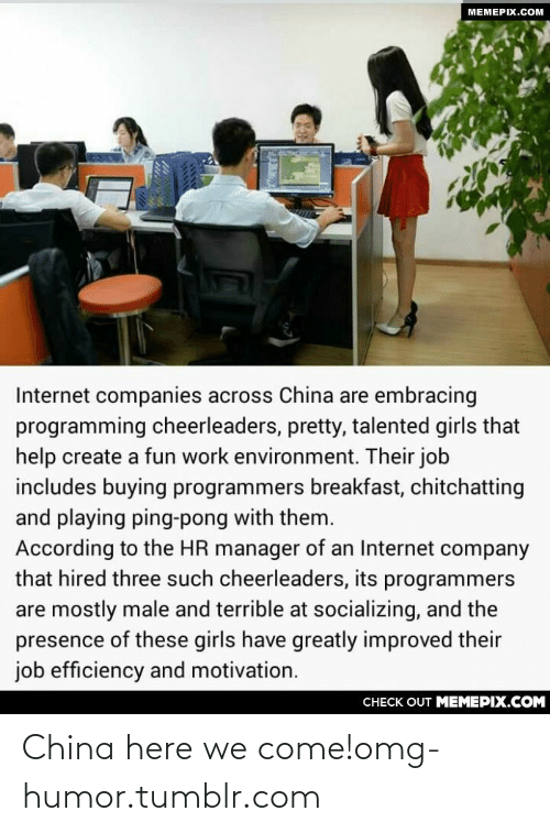 An Internet: МЕМЕРIХ.Сом  Internet companies across China are embracing  programming cheerleaders, pretty, talented girls that  help create a fun work environment. Their job  includes buying programmers breakfast, chitchatting  and playing ping-pong with them.  According to the HR manager of an Internet company  that hired three such cheerleaders, its programmers  are mostly male and terrible at socializing, and the  presence of these girls have greatly improved their  job efficiency and motivation.  CНЕCK OUT MЕМЕРІХ.COM China here we come!omg-humor.tumblr.com