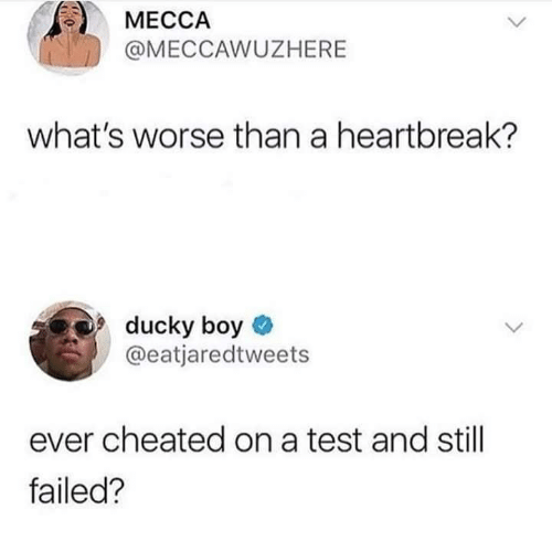 A Test: МЕССА  @MECCAWUZHERE  what's worse than a heartbreak?  ducky boy  @eatjaredtweets  ever cheated on a test and still  failed?