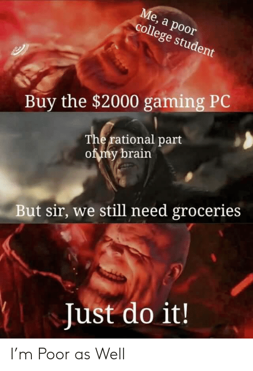 rational: Ме, а роor  college student  Buy the $2000 gaming PC  The rational part  of my brain  But sir, we still need groceries  Just do it! I'm Poor as Well