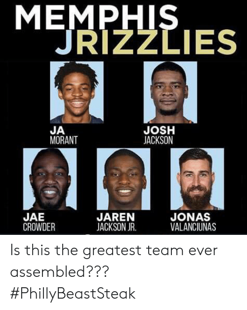 Jae Crowder: МЕMPHIS  JRIZZLIES  JOSH  JACKSON  JA  MORANT  JONAS  VALANCIUNAS  JAE  CROWDER  JAREN  JACKSON JR Is this the greatest team ever assembled???  #PhillyBeastSteak