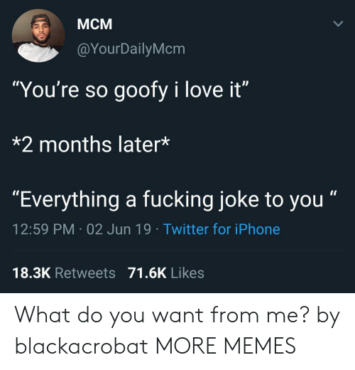 "Fucking Joke: Мсм  @YourDailyMcm  ""You're so goofy i love it""  *2 months later*  ""Everything a fucking joke to you""  12:59 PM 02 Jun 19 Twitter for iPhone  18.3K Retweets 71.6K Likes What do you want from me? by blackacrobat MORE MEMES"