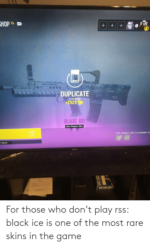 rca: НОР Ив  RB  DUPLICATE  ACQUIRED  +2525  BLACK ICE  Epic Weapon Skin  This weapon skin is available fo.  73625  RCA  BAD DAD JOKES  BAD DAD For those who don't play rss: black ice is one of the most rare skins in the game