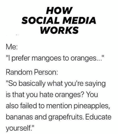 "bananas: нOW  SOCIAL MEDIA  WORKS  Me:  ""I prefer mangoes to oranges...""  Random Person:  ""So basically what you're saying  is that you hate oranges? You  also failed to mention pineapples,  bananas and grapefruits. Educate  yourself."""