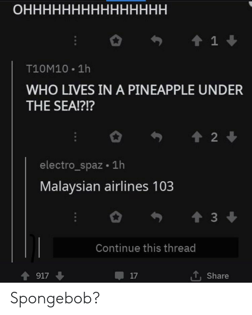 Pineapple: ОННННННННННННННН  1  T10M10 1h  WHO LIVES IN A PINEAPPLE UNDER  THE SEA!?!?  2  electro_spaz 1h  Malaysian airlines 103  t3  Continue this thread  917  17  Share Spongebob?