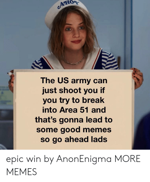 Good Memes: он  The US army can  just shoot you if  you try to break  into Area 51 and  that's gonna lead to  some good memes  so go ahead lads epic win by AnonEnigma MORE MEMES