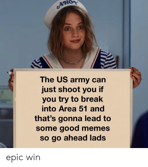 Good Memes: он  The US army can  just shoot you if  you try to break  into Area 51 and  that's gonna lead to  some good memes  so go ahead lads epic win