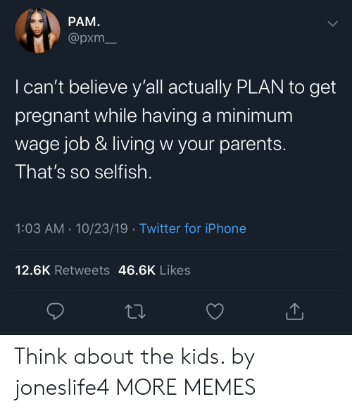 selfish: РАМ.  @pxm  I can't believe y'all actually PLAN to get  pregnant while having a minimum  wage job & living w your parents.  That's so selfish  1:03 AM 10/23/19 Twitter for iPhone  12.6K Retweets 46.6K Likes Think about the kids. by joneslife4 MORE MEMES