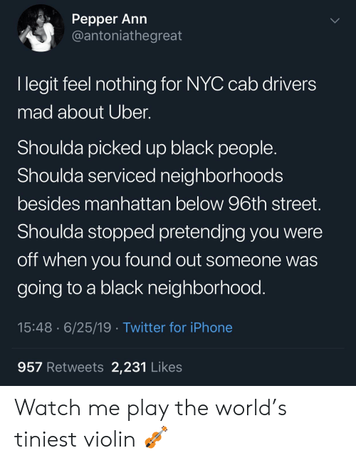 cab: Реpper Ann  @antoniathegreat  I legit feel nothing for NYC cab drivers  mad about Uber.  Shoulda picked up black people  Shoulda serviced neighborhoods  besides manhattan below 96th street.  Shoulda stopped pretendjng you were  off when you found out someone was  going to a black neighborhood.  15:48 6/25/19 Twitter for iPhone  957 Retweets 2,231 Likes Watch me play the world's tiniest violin 🎻