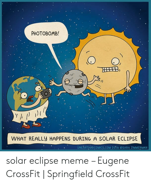 Eclipse Solar 2017: РHOTOВОMB!  WHAT REALLY HAPPENS DURING A SOLAR ECLIPSE  UNEARTHED COMICS.COM 2016 OSARA ZIMMERMAN solar eclipse meme – Eugene CrossFit | Springfield CrossFit