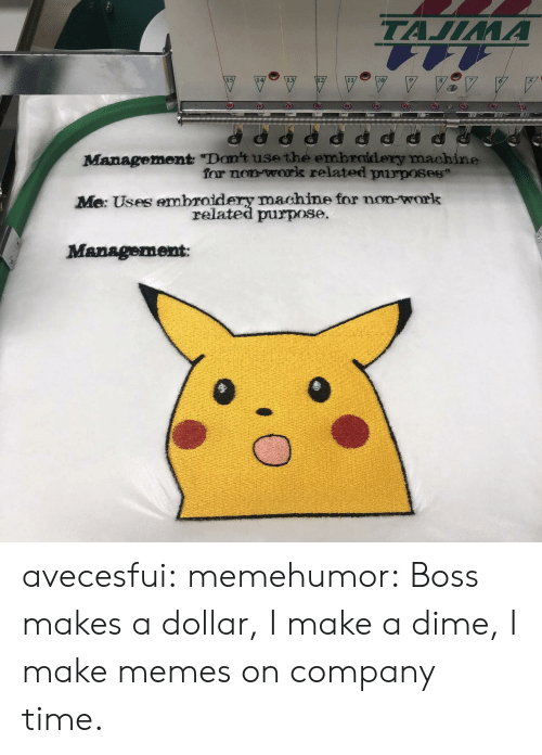 "Make Memes: ТАЛЛИА  Management ""Don't use the embroidery machine  for non work related purposes  Me: Uses embroidery machine for non-work  related purpose.  Management avecesfui:  memehumor: Boss makes a dollar, I make a dime, I make memes on company time."
