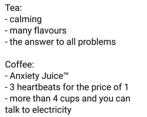 "electricity: Теа:  -calming  -many flavours  -the answer to all problems  Coffee:  - Anxiety Juice""  - 3 heartbeats for the price of 1  - more than 4 cups and you can  talk to electricity  TM"